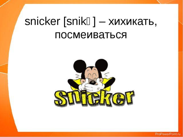 snicker [snikə] – хихикать, посмеиваться