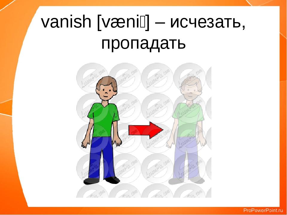 vanish [væniʃ] – исчезать, пропадать