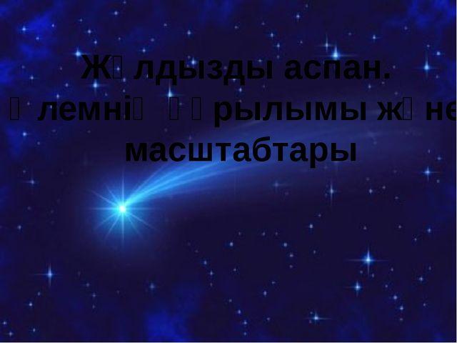 Жұлдызды аспан. Әлемнің құрылымы және масштабтары