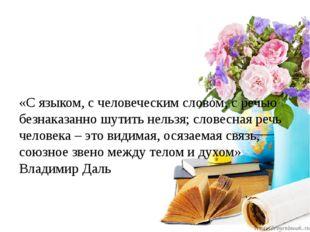 «С языком, с человеческим словом, с речью безнаказанно шутить нельзя; словес