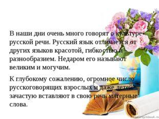 В наши дни очень много говорят о культуре русской речи. Русский язык отличае