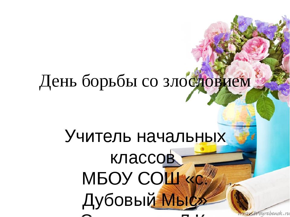 День борьбы со злословием Учитель начальных классов МБОУ СОШ «с. Дубовый Мыс»...
