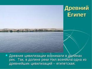 Древний Египет Древние цивилизации возникали в долинах рек. Так, в долине рек