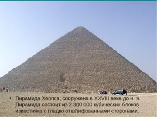 Пирамида Хеопса, сооружена в XXVIII веке до н. э. Пирамида состоит из 2 300 0
