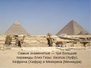 Самые знаменитые — три большие пирамиды близ Гизы: Хеопса (Хуфу), Хефрена (Х