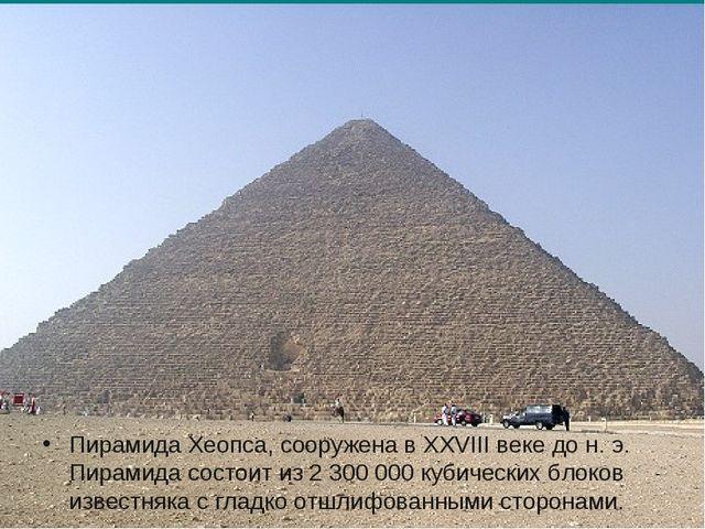 Пирамида Хеопса, сооружена в XXVIII веке до н. э. Пирамида состоит из 2 300 0...