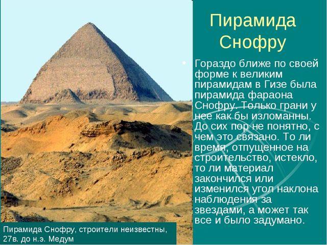 Пирамида Снофру Гораздо ближе по своей форме к великим пирамидам в Гизе была...
