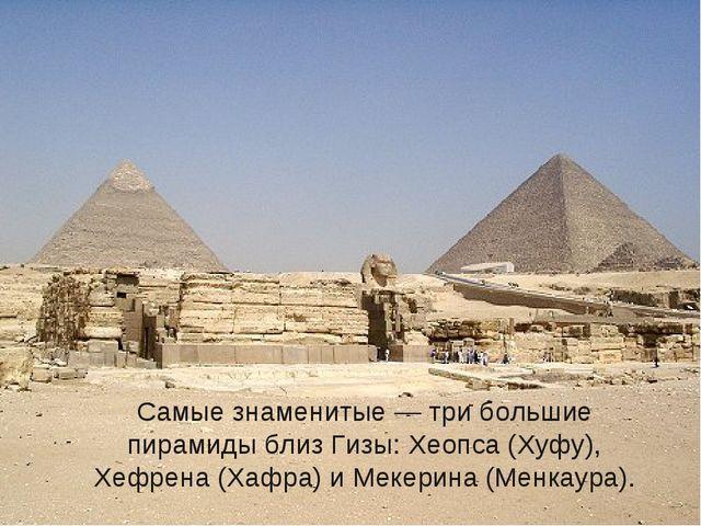 Самые знаменитые — три большие пирамиды близ Гизы: Хеопса (Хуфу), Хефрена (Х...