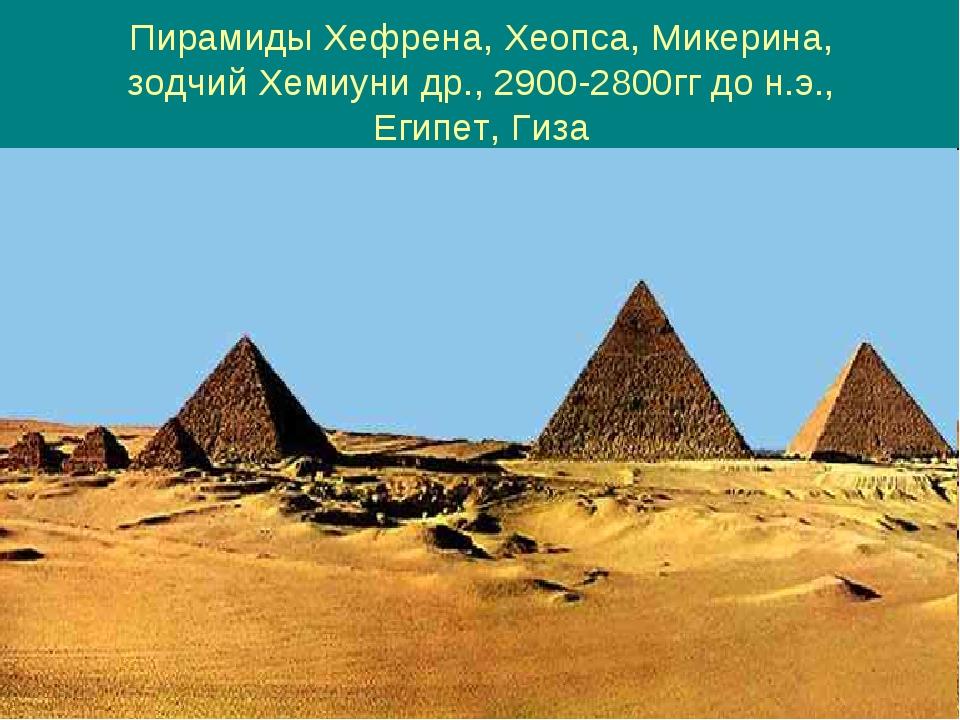 Пирамиды Хефрена, Хеопса, Микерина, зодчий Хемиуни др., 2900-2800гг до н.э.,...