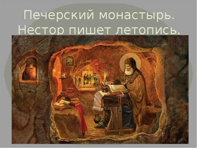 Печерский монастырь. Нестор пишет летопись.