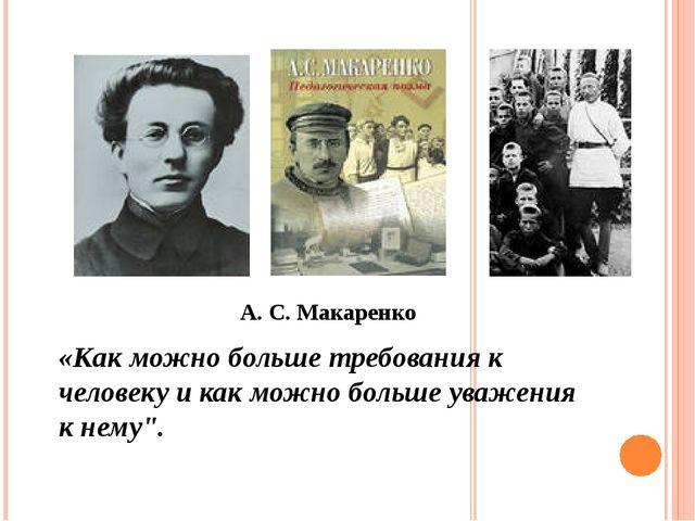А. С. Макаренко «Как можно больше требования к человеку и как можно больше ув...