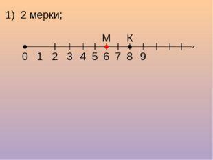 1) 2 мерки; 1 2 3 4 5 6 7 8 9 0 М К