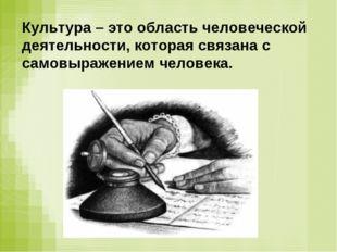 Культура – это область человеческой деятельности, которая связана с самовыраж