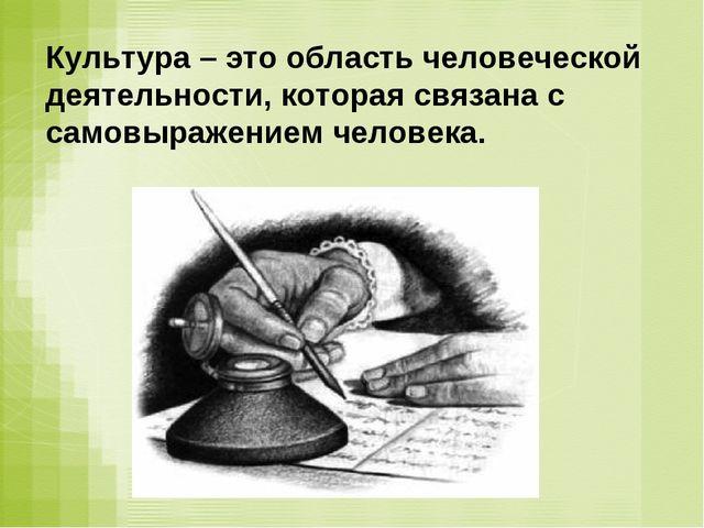 Культура – это область человеческой деятельности, которая связана с самовыраж...