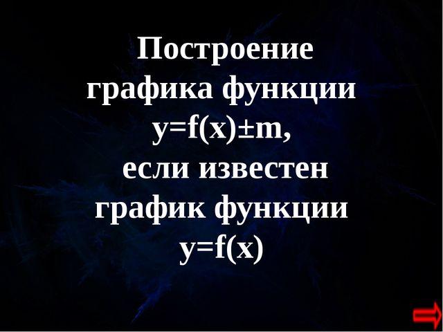 Построение графика функции y=f(x)±m, если известен график функции y=f(x)