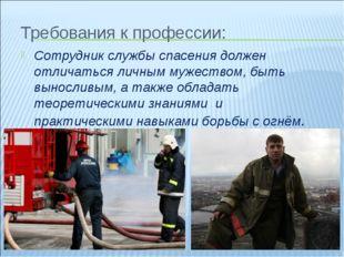 Требования к профессии: Сотрудник службы спасения должен отличаться личным му