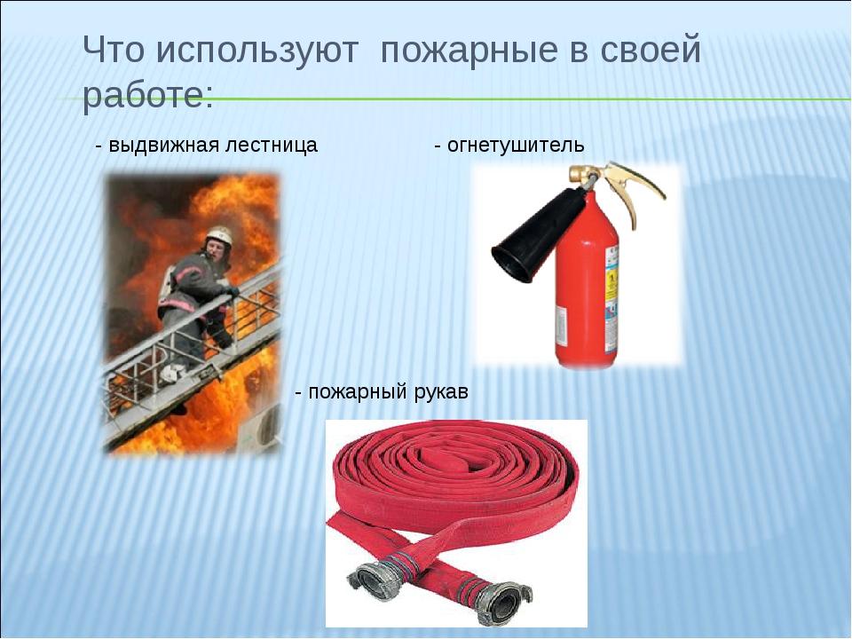Что используют пожарные в своей работе: - выдвижная лестница - огнетушитель -...