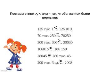 Поставьте знак >, < или = так, чтобы записи были верными: 125 тыс. 1 … 12501