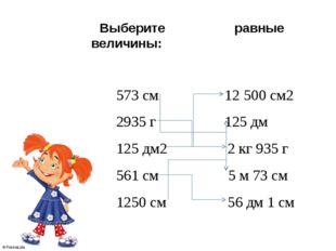 Выберите равные величины: 573 см 12500 см2 2935 г 125 дм 125 дм2 2 кг 935