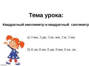 а) 3 мм, 3 дм, 3 кв. мм, 3 м, 3 км; б) 8 см; 8 км, 8 дм, 8 мм, 8 кв. см. Тема