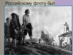 Российскому флоту быть!