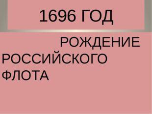 1696 ГОД РОЖДЕНИЕ РОССИЙСКОГО ФЛОТА