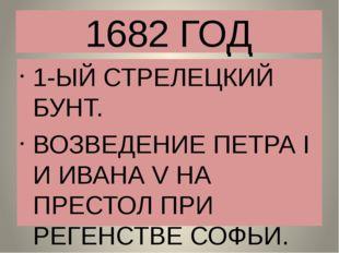 1682 ГОД 1-ЫЙ СТРЕЛЕЦКИЙ БУНТ. ВОЗВЕДЕНИЕ ПЕТРА I И ИВАНА V НА ПРЕСТОЛ ПРИ РЕ