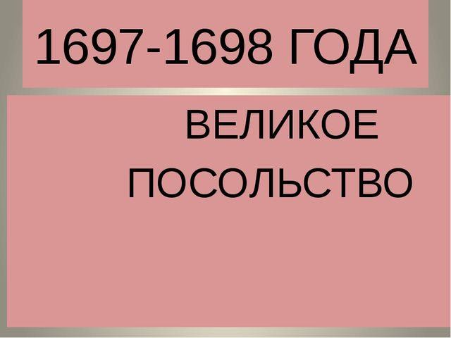 1697-1698 ГОДА ВЕЛИКОЕ ПОСОЛЬСТВО