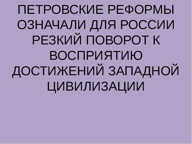 ПЕТРОВСКИЕ РЕФОРМЫ ОЗНАЧАЛИ ДЛЯ РОССИИ РЕЗКИЙ ПОВОРОТ К ВОСПРИЯТИЮ ДОСТИЖЕНИЙ...