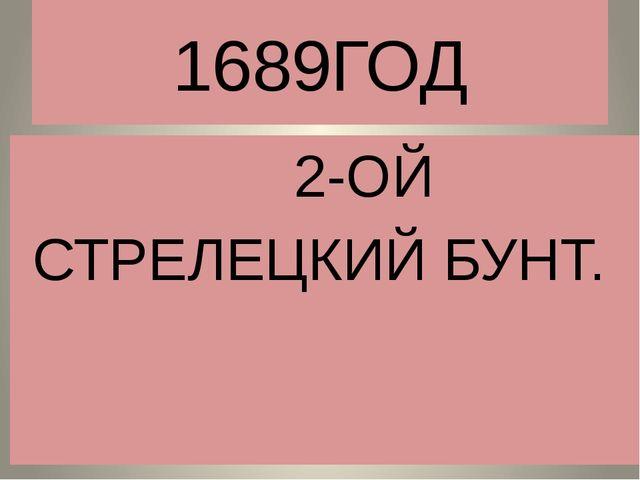 1689ГОД 2-ОЙ СТРЕЛЕЦКИЙ БУНТ.