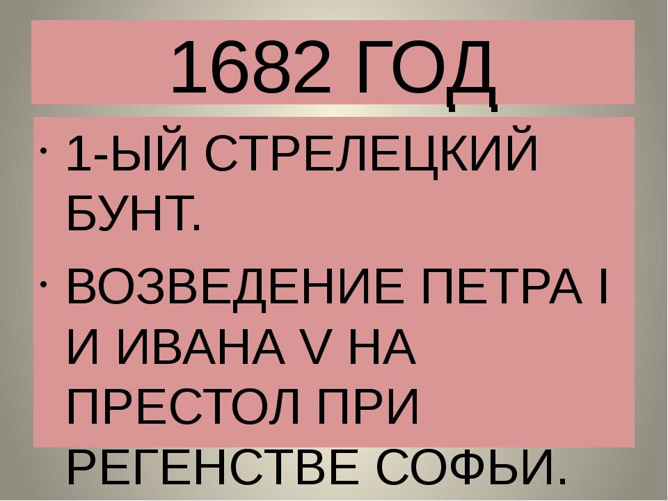 1682 ГОД 1-ЫЙ СТРЕЛЕЦКИЙ БУНТ. ВОЗВЕДЕНИЕ ПЕТРА I И ИВАНА V НА ПРЕСТОЛ ПРИ РЕ...