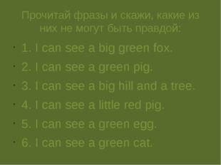 Прочитай фразы и скажи, какие из них не могут быть правдой: 1. I can see a bi
