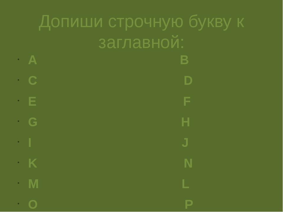 Допиши строчную букву к заглавной: A B C D E F G H I J K N M L O P