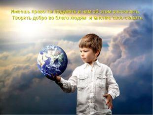 Имеешь право ты подумать и нам об этом рассказать Творить добро во благо людя