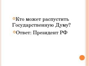 Кто может распустить Государственную Думу? Ответ: Президент РФ