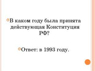 В каком году была принята действующая Конституция РФ? Ответ: в 1993 году.