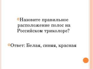 Назовите правильное расположение полос на Российском триколоре? Ответ: Белая