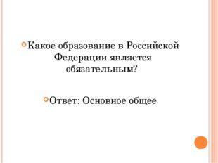 Какое образование в Российской Федерации является обязательным? Ответ: Основ