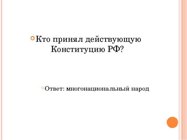 Кто принял действующую Конституцию РФ? Ответ: многонациональный народ