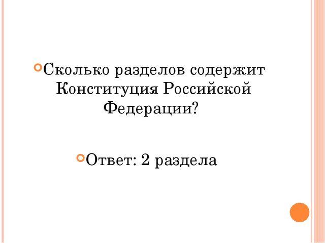 Сколько разделов содержит Конституция Российской Федерации? Ответ: 2 раздела