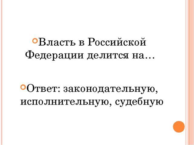 Власть в Российской Федерации делится на… Ответ: законодательную, исполнител...