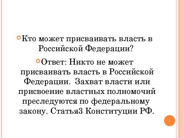 Кто может присваивать власть в Российской Федерации? Ответ: Никто не может п...