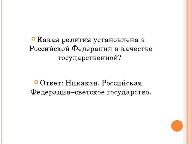 Какая религия установлена в Российской Федерации в качестве государственной?...