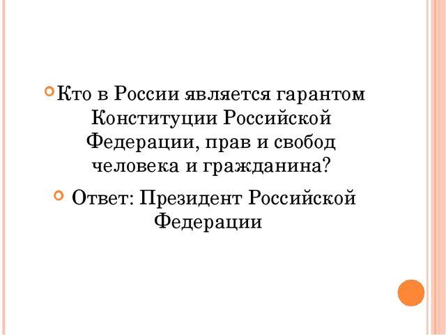 Кто в России является гарантом Конституции Российской Федерации, прав и своб...