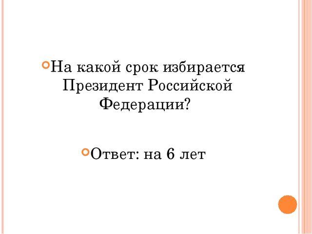 На какой срок избирается Президент Российской Федерации? Ответ: на 6 лет