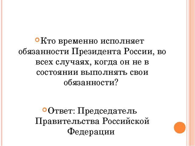 Кто временно исполняет обязанности Президента России, во всех случаях, когда...