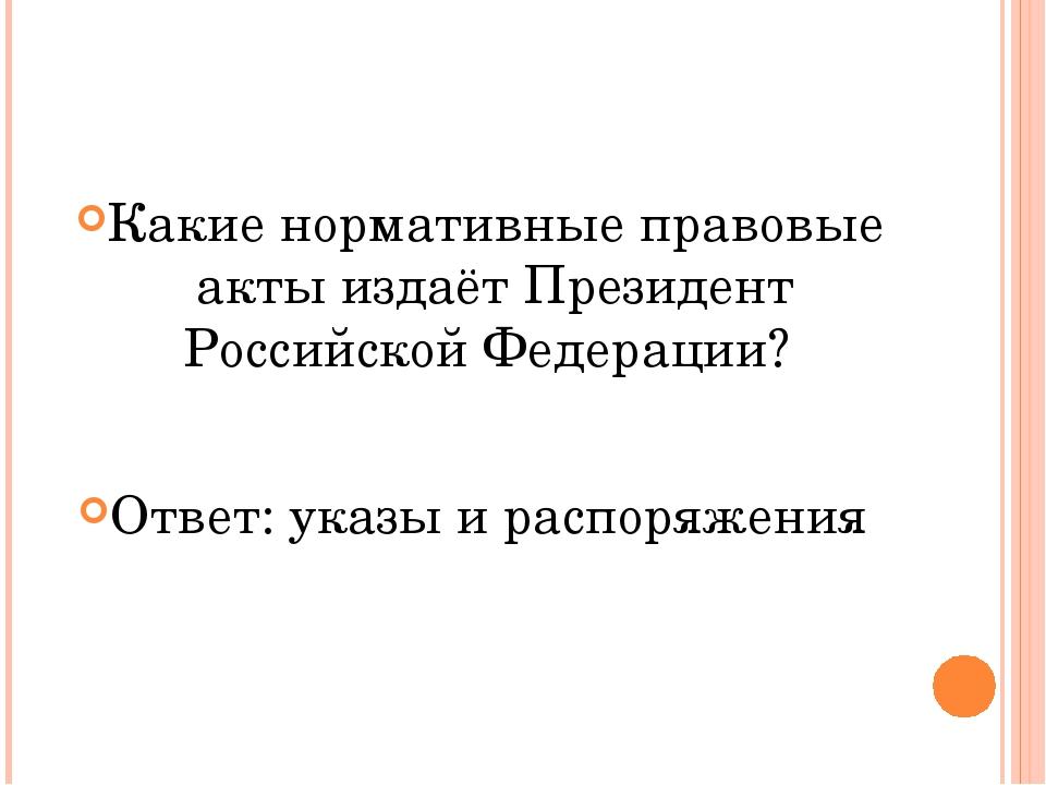 Какие нормативные правовые акты издаёт Президент Российской Федерации? Ответ...