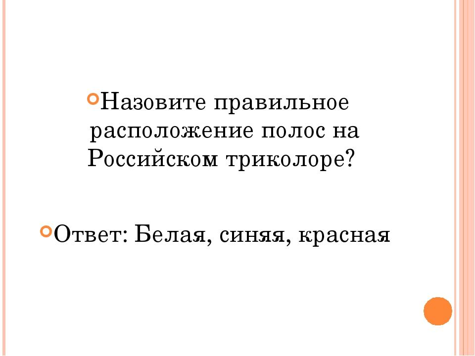 Назовите правильное расположение полос на Российском триколоре? Ответ: Белая...