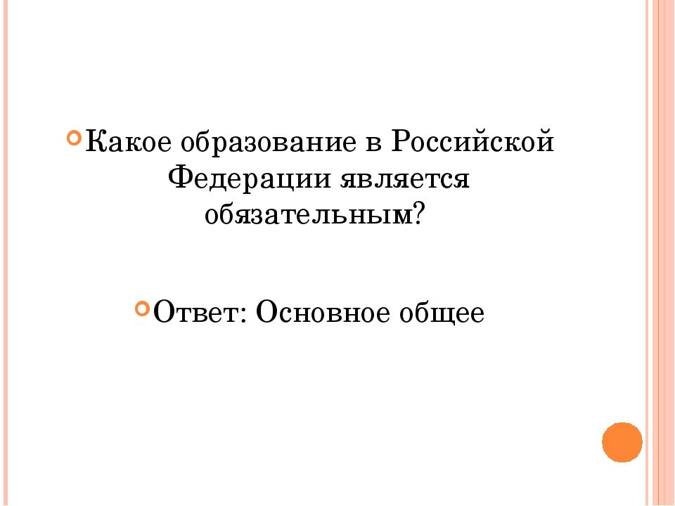 Какое образование в Российской Федерации является обязательным? Ответ: Основ...