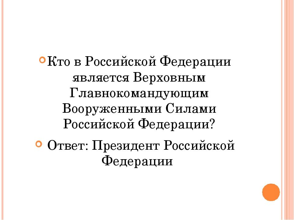 Кто в Российской Федерации является Верховным Главнокомандующим Вооруженными...